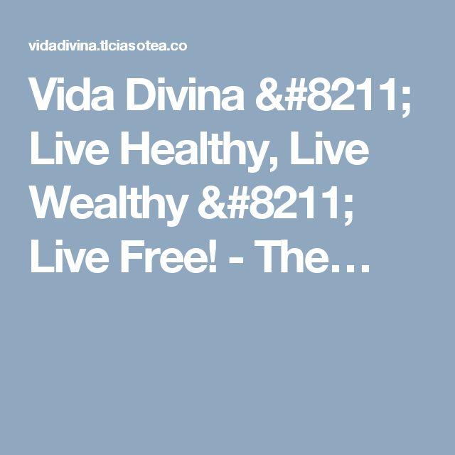 Vida Divina – Live Healthy, Live Wealthy – Live Free! - The…