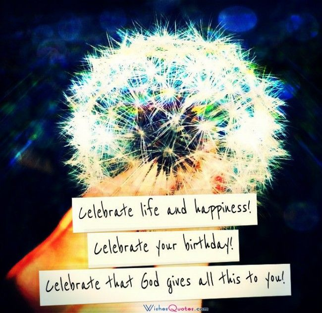 Celebrate life and happiness!  Celebrate your birthday!  Celebrate that God gives all this to you! -- Religious #BirthdayWishes