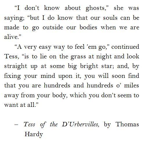 """""""... but I do know that our souls can be made to go outside our bodies when we are alive"""" -Tess of the D'Urbervilles, Thomas Hardy"""