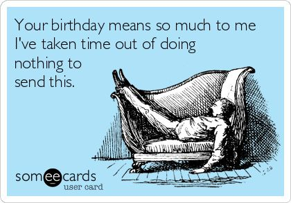 Your birthday means so much to me I've taken time out of doing nothing to send this.