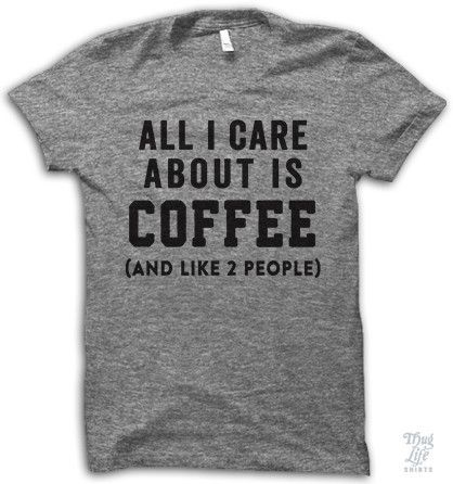 all i care about is coffee... and like 2 people.
