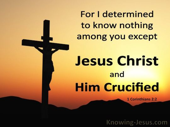 For I determined to know nothing among you except Jesus Christ, and Him crucified. -  1 Corinthians 2:2