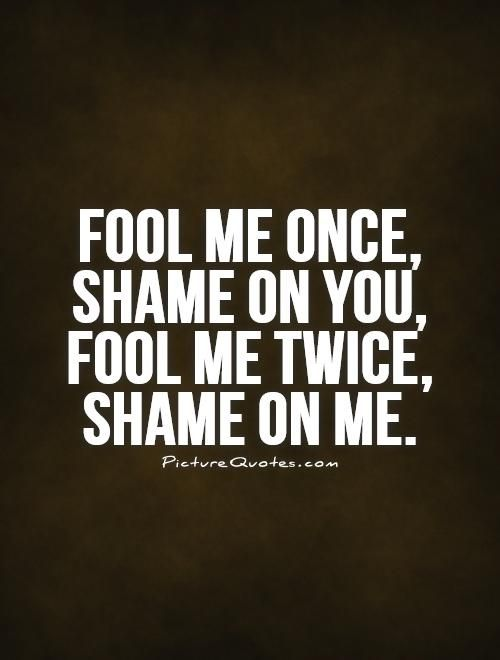 Fool me once, shame on you, fool me twice, shame on me. Broken trust quotes on PictureQuotes.com.