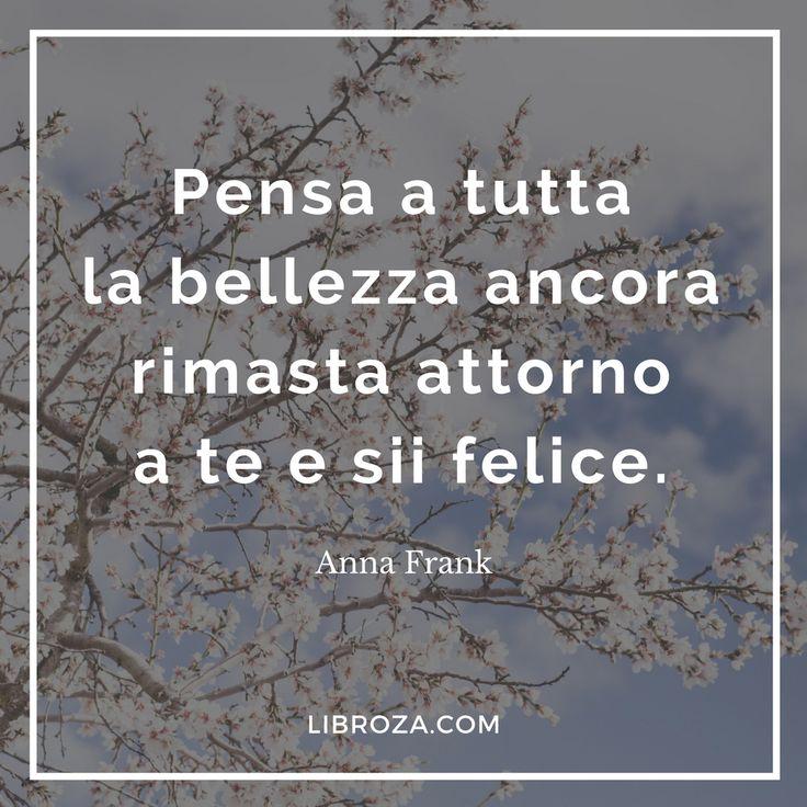 Pensa a tutta la bellezza ancora rimasta attorno a te e sii felice. Anna Frank Libroza.com