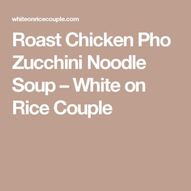Roast Chicken Pho Zucchini Noodle Soup – White on Rice Couple