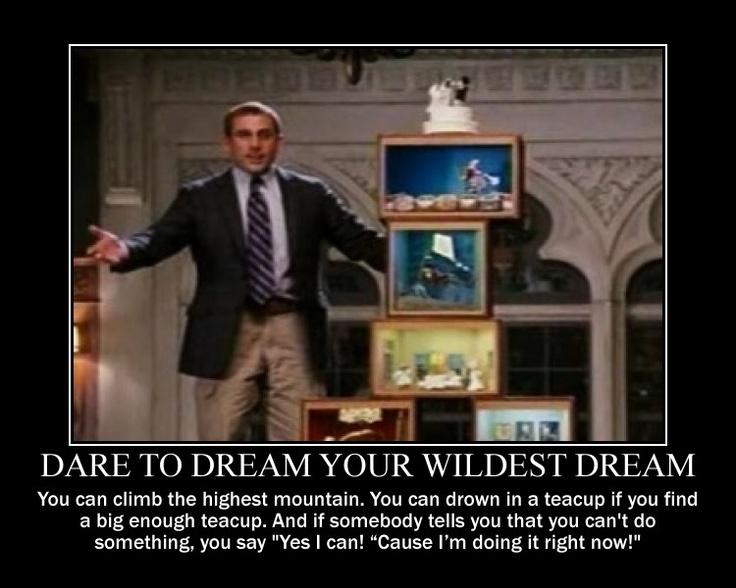 Dare to dream your wildest dream. -Dinner for Schmucks