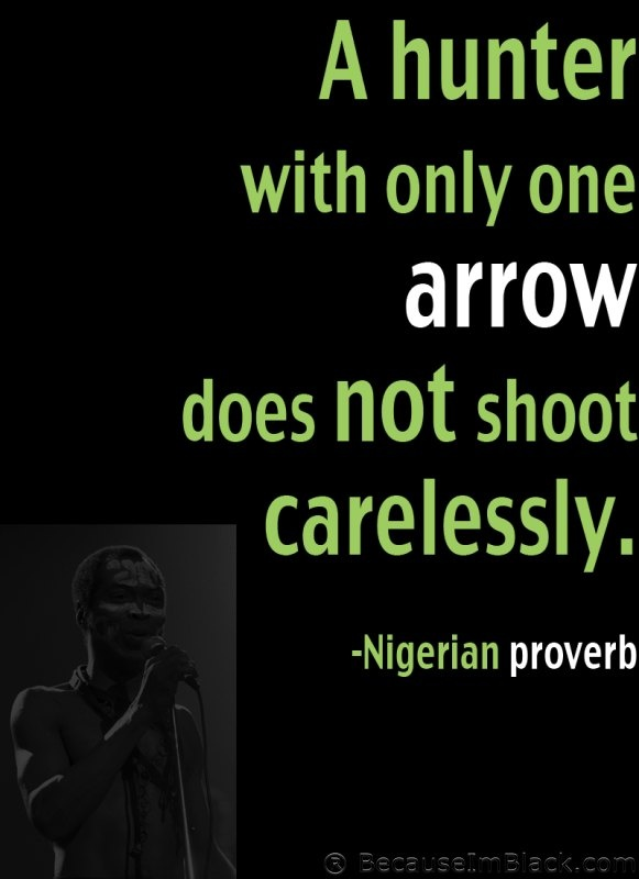 A hunter with only one arrow does not shoot carelessly. -Nigerian proverb