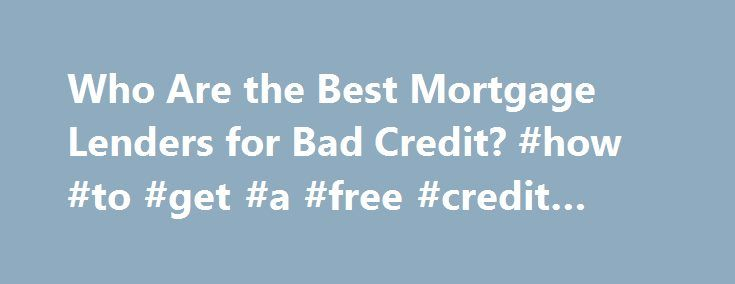 Who Are the Best Mortgage Lenders for Bad Credit? #how #to #get #a #free #credit #report http://usa.remmont.com/who-are-the-best-mortgage-lenders-for-bad-credit-how-to-get-a-free-credit-report/  #bad credit mortgage lenders # Who Are the Best Mortgage Lenders for Bad Credit? Other People Are Reading Citigroup According to Forbes, Citigroup is sitting in first place for potential home buyers who are trying to get a home mortgage with bad credit. Offering both adjustable rate mortgages and…