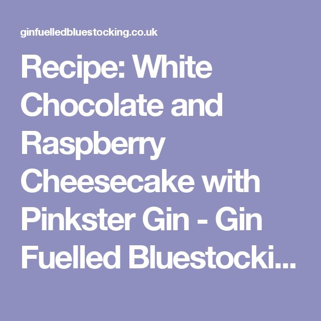 Recipe: White Chocolate and Raspberry Cheesecake with Pinkster Gin - Gin Fuelled Bluestocking