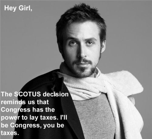 Hey, Girl. The SCOTUS decision reminds us that Congress has the power to lay taxes. I'll be Congress, you be taxes.