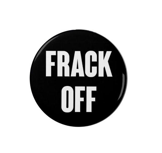Frack Off - Badge/Magnet - Anti Fracking - Political - Activist Make your feelings known about the hydraulic fracturing process (fracking) that