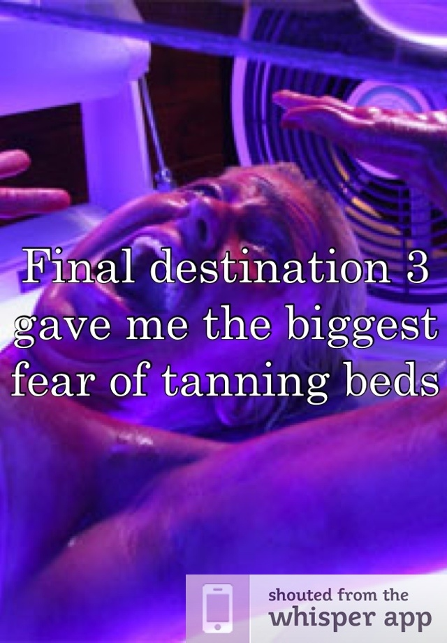 Final destination 3 gave me the biggest fear of tanning beds... But I still go! Hahah