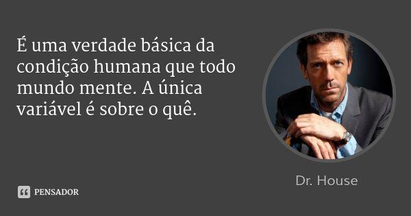 É uma verdade básica da condição humana que todo mundo mente. A única variável é sobre o quê. — Dr. House