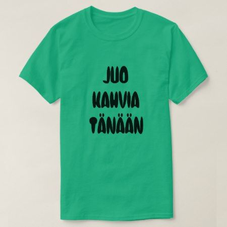 Finnish Word drink coffee Today T-Shirt A green t-shirt with a text in Finnish: Juo Kahvia Tänään that can be translate to: drink coffee today. Get this t-shirt that will give you a unique and different look.You can customize this t-shirt to give it you own unique look.