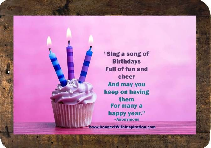"""""""Sing a song of Birthdays  Full of fun and cheer  And may you keep on having them  For many a happy year.""""  ~Anonymous"""