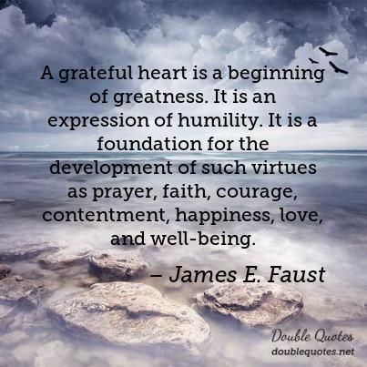 A grateful heart is a beginning of greatness. It is an expression of humility. It is a foundation for the development of such virtues as prayer, faith, courage, contentment, happiness, love, and well-being.