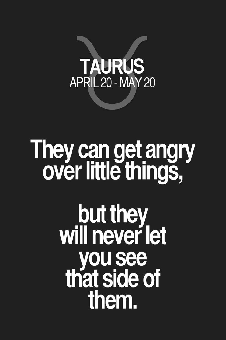 They can get angry over little things, but they will never let side u side of them. Taurus | Taurus Quotes | Taurus Horoscope | Taurus Zodiac Signs