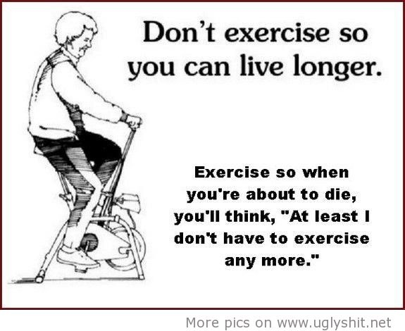 Exercise may make one live longer. ... but we all have to die sometime ...