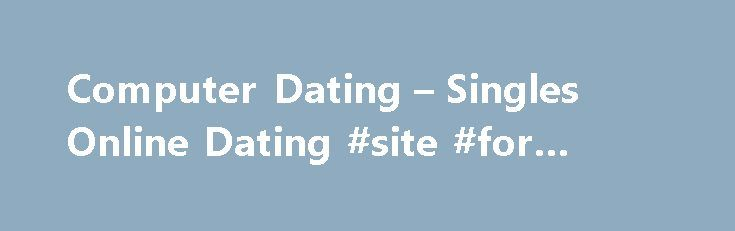 Computer Dating – Singles Online Dating #site #for #dating http://dating.remmont.com/computer-dating-singles-online-dating-site-for-dating/  #computer dating # Computer dating The criteria between these two very different animals you pay for services for one and just look at what you can get for nothing. Believe it or not dating sites are divided into categories according … Continue reading →
