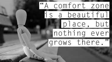 A comfort zone is a beautiful place but nothing grows there.