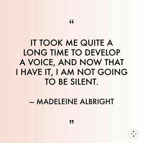 "Quotes || ""It took me quite a long time to develop a voice, and now that I have it, I am not going to be silent."" - Madeleine Albright"