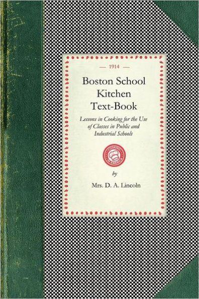 Boston School Kitchen Text-Book: Lessons in Cooking for the Use of Classes in Public and Industrial