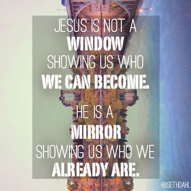 Jesus is not a window showing us who we can become. He is a mirror showing us who we already are. -Seth Dahl, Children's Pastor, Bethel Church, Redding, California  www.sethdahl.com