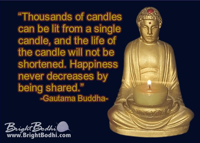 """Quotes – Bright Bodhi """"Thousands of candles can be lit from a single candle, and the life of the candle will not be shortened. Happiness never decreases by being shared."""" -Gautama Buddha-"""