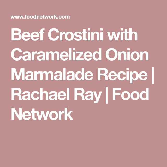 Beef Crostini with Caramelized Onion Marmalade Recipe | Rachael Ray | Food Network