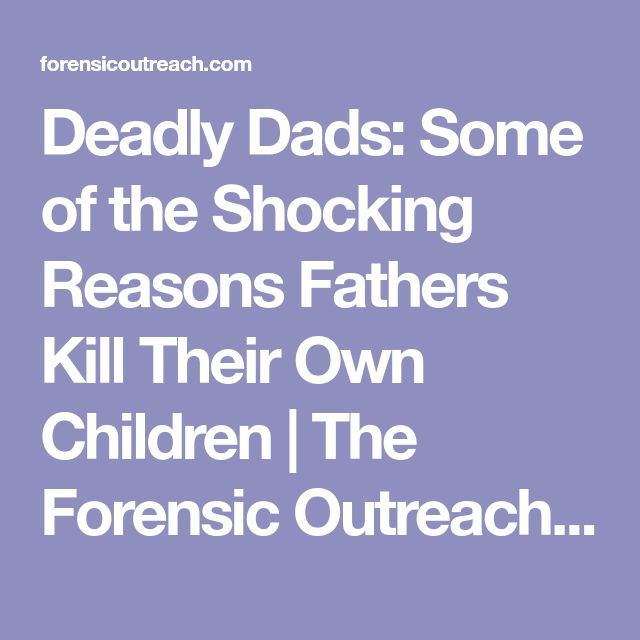 Deadly Dads: Some of the Shocking Reasons Fathers Kill Their Own Children | The Forensic Outreach Library