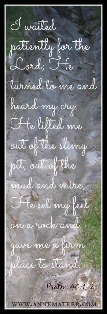 Psalm 40:1-2 (KJV) ~~ I waited patiently for the Lord; and he inclined unto me, and heard my cry. He brought me up also out of an horrible pit, out of the miry clay, and set my feet upon a rock, and established my goings.