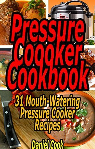Pressure Cooker Cookbook: 31 Mouth-Watering Pressure Cooker Recipes (Pressure cooker cookbook, Pressure cooker recipes, Pressure cooker for beginners) by Daniel Cook