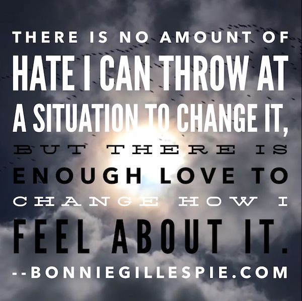 """There is no amount of hate I can throw at a situation to change it, but there is enough love to change how I feel about it. Hit bonniegillespie.com for FREE inspiration and guidance on bringing more joy to your creative career from the author of """"Self-Management for Actors,"""" Bonnie Gillespie!"""