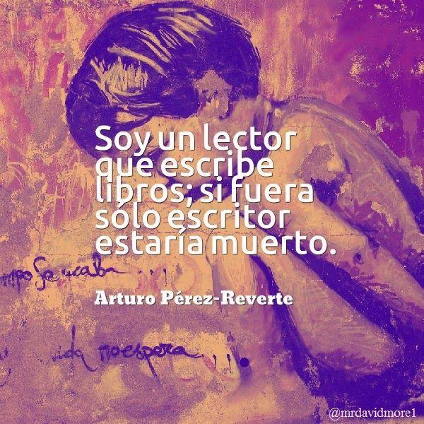 Soy un lector que escribe libros; si fuera sólo escritor estaría muerto. Arturo Perez-Reverte (1951- ). Escritor español.