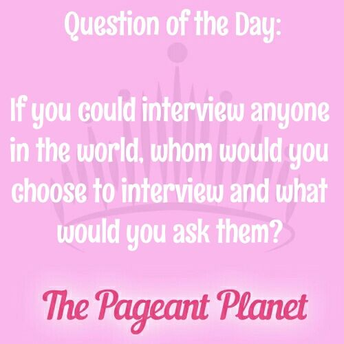 Pageant Question About Interviews & Questions |   Today's Pageant Question of the Day is: If you could interview anyone in the world, whom would you choose to interview and what would you ask them?  Why this question was asked: This could be asked as an interview question or during an onstage question portion of a pageant.    Read more: http://thepageantplanet.com/questions/pageant-question-about-interviews-questions/#ixzz3yDqA5SYB