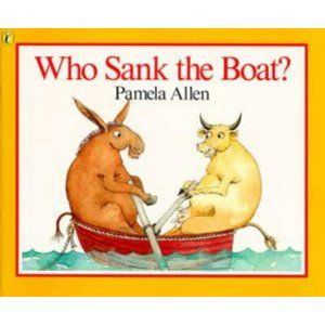 Who Sank the Boat? by Pamela Allen. A fantastic book to introduce prediction, rhyming and asking questions (do you know who sank the boat?)