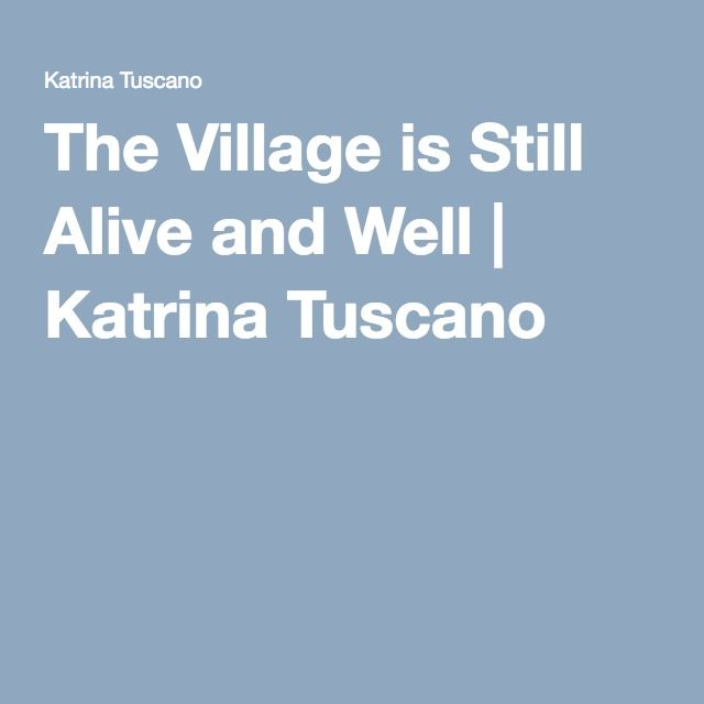 The Village is Still Alive and Well   Katrina Tuscano