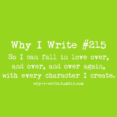 #215 So I can fall in love over, and over, and over again, with every character I create.  Submitted bymoriartyscode   Each character has a place in my heart...forever