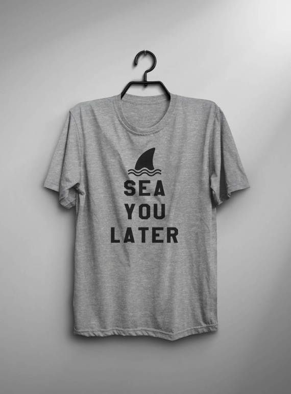 Sea you later • Sweatshirt • Clothes Casual Outift for • teens • movies • girls • women •. summer • fall • spring • winter • outfit ideas • hipster • dates • school • parties • beach • ocean • sea • vacation • travel • farewell • shark • best friend • Tumblr Teen Fashion Print Tee Shirt