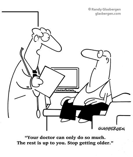 Your doctor can only do so much. The rest is up to you. Stop getting older.