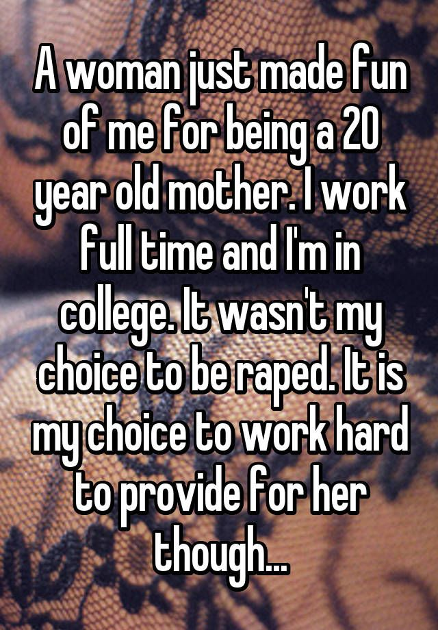 """""""A woman just made fun of me for being a 20 year old mother. I work full time and I'm in college. It wasn't my choice to be raped. It is my choice to work hard to provide for her though..."""""""