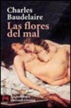 BAUDELAIRE, CHARLES. Las flores del mal (P BAU flo) Baudelaire retrata en estos poemas el amor, la depravación del hombre, la desesperación y la muerte sentando las bases de la estética de la vanguardia simbolista que influyó en autores como Rilke, Rimbaud o Valéry. Se sueña a sí mismo con una pasión y un arte que convierten el sueño en poesía, en música significativa. Y detrás de los sueños, la fe y las palabras le hacen inmortal.