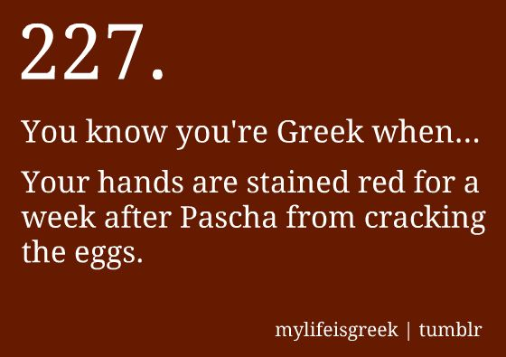 You know you're Greek when... Your hands are stained red for a week after Pascha from cracking the eggs.