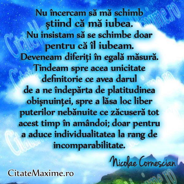 """""""Nu incercam sa ma schimb stiind ca ma iubea. Nu insistam sa se schimbe doar pentru ca il iubeam. Deveneam diferiti in egala masura. Tindeam spre acea unicitate definitorie ce avea darul de a ne … (citeste mai mult)"""" #CitatImagine de Nicolae Cornescian Iti place acest #citat? ♥Distribuie♥ mai departe catre prietenii tai. #CitateImagini: #Iubire #Schimbare #Individualitate #NicolaeCornescian #romania #quotes Vezi mai multe #citate pe http://citatemaxime.ro/"""