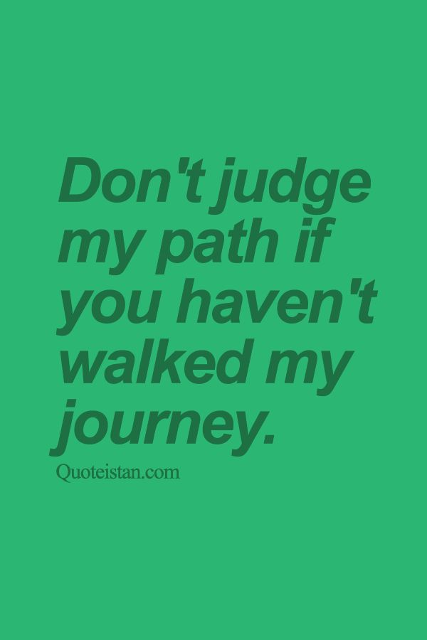 Don't #judge my path if you haven't walked my journey. http://www.quoteistan.com/2015/09/dont-judge-my-path-if-you-havent-walked.html