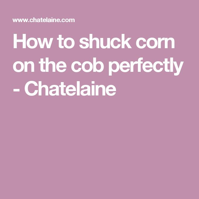 How to shuck corn on the cob perfectly - Chatelaine