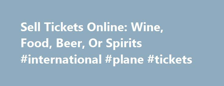 Sell Tickets Online: Wine, Food, Beer, Or Spirits #international #plane #tickets http://tickets.nef2.com/sell-tickets-online-wine-food-beer-or-spirits-international-plane-tickets/  Sell Tickets Online Sell tickets online to your event. Secure and easy! No merchant account or credit card capabilities necessary. Low cost per-ticket fees for you and/or your customers. Guaranteed secure credit card processing. E-Ticket Option. Printable PDF tickets delivered via email. (see a sample )…