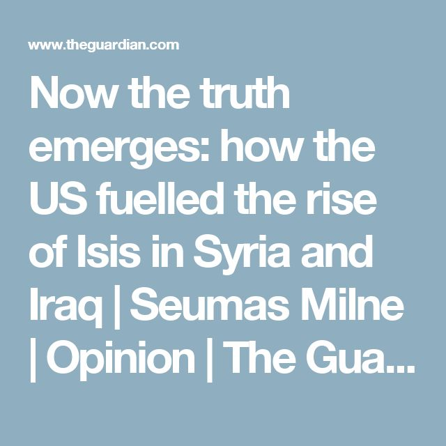 Now the truth emerges: how the US fuelled the rise of Isis in Syria and Iraq | Seumas Milne | Opinion | The Guardian