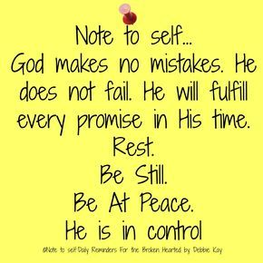 Note to self… God makes no mistakes. He does not fail. He will fulfill every promise in His time. Rest. Be Still. Be At Peace. He is in control