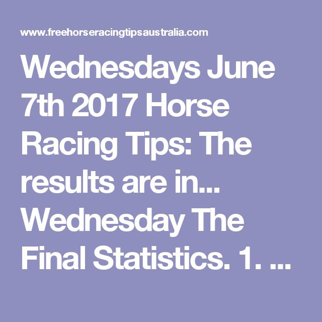 Wednesdays June 7th 2017 Horse Racing Tips:  The results are in...  Wednesday The Final Statistics.  1. Top Selection strike rate at 32% out of 38 races.  2. Top 2 Selections strike rate at 50% out of 38 races.  3. Exacta strike rate at 47% out of 38 races.  + Best Top Selection win dividend: $7.90  + Best tipped Exacta dividend: $54.10  + Best Trifecta dividend: $231.40  + Best First 4 dividend: $133.80  + Best Quadrella dividend: $955.50